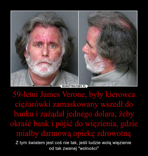 """59-letni James Verone, były kierowca ciężarówki zamaskowany wszedł do banku i zażądał jednego dolara, żeby okraść bank i pójść do więzienia, gdzie miałby darmową opiekę zdrowotną – Z tym światem jest coś nie tak, jeśli ludzie wolą więzienie od tak zwanej """"wolności"""""""