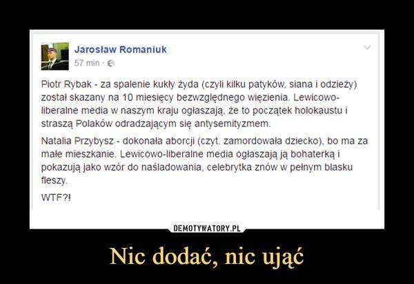 Nic dodać, nic ująć –  Jarosław Romaniuk57 minPiotr Rybak - za spalenie kukły żyda (czyli kilku patyków. siana i odzieży)został skazany na 10 miesięcy bezwzględnego Więzienia. Lewicowa-liberalne media w naszym kraju ogłaszają. że to początek holokaustu istraszą Polaków odradzającym się antysemityzmem.Natalia Przybysz - dokonała aborcji (czyt. zamordowała dziecko). bo ma zamałe mieszkanie. Lewicowo-liberalne media ogłaszają ją bohaterkapokazują jako wzór do naśladowania. celebrytka znów w pełnym blaskuWTF?!