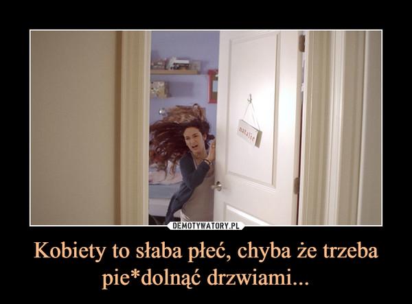 Kobiety to słaba płeć, chyba że trzeba pie*dolnąć drzwiami... –