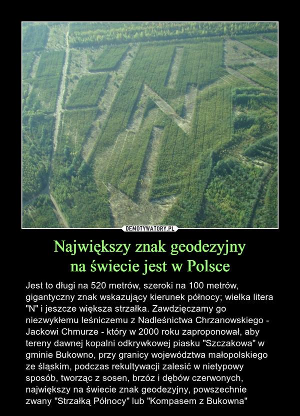 """Największy znak geodezyjnyna świecie jest w Polsce – Jest to długi na 520 metrów, szeroki na 100 metrów, gigantyczny znak wskazujący kierunek północy; wielka litera """"N"""" i jeszcze większa strzałka. Zawdzięczamy go niezwykłemu leśniczemu z Nadleśnictwa Chrzanowskiego - Jackowi Chmurze - który w 2000 roku zaproponował, aby tereny dawnej kopalni odkrywkowej piasku """"Szczakowa"""" w gminie Bukowno, przy granicy województwa małopolskiego ze śląskim, podczas rekultywacji zalesić w nietypowy sposób, tworząc z sosen, brzóz i dębów czerwonych, największy na świecie znak geodezyjny, powszechnie zwany """"Strzałką Północy"""" lub """"Kompasem z Bukowna"""""""