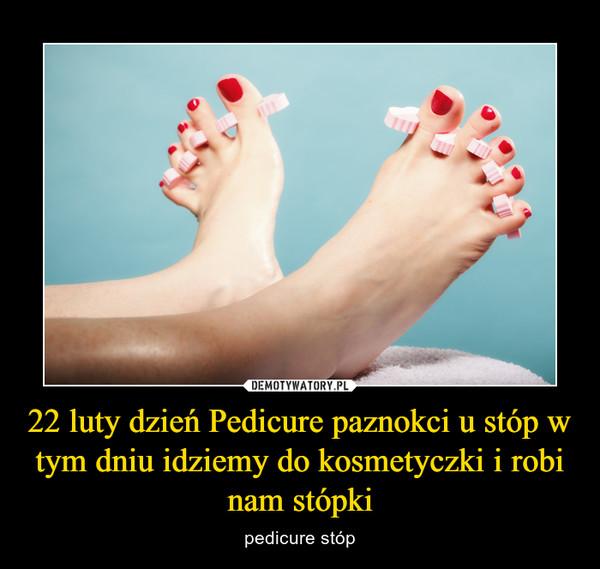 22 luty dzień Pedicure paznokci u stóp w tym dniu idziemy do kosmetyczki i robi nam stópki – pedicure stóp