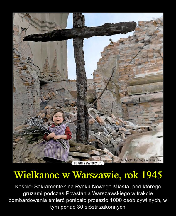 Wielkanoc w Warszawie, rok 1945 – Kościół Sakramentek na Rynku Nowego Miasta, pod którego gruzami podczas Powstania Warszawskiego w trakcie bombardowania śmierć poniosło przeszło 1000 osób cywilnych, w tym ponad 30 sióstr zakonnych