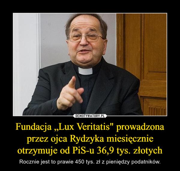 """Fundacja """"Lux Veritatis"""" prowadzona przez ojca Rydzyka miesięcznie otrzymuje od PiS-u 36,9 tys. złotych – Rocznie jest to prawie 450 tys. zł z pieniędzy podatników."""