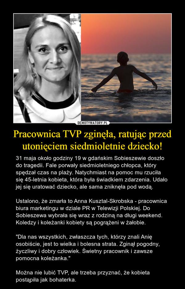 """Pracownica TVP zginęła, ratując przed utonięciem siedmioletnie dziecko! – 31 maja około godziny 19 w gdańskim Sobieszewie doszło do tragedii. Fale porwały siedmioletniego chłopca, który spędzał czas na plaży. Natychmiast na pomoc mu rzuciła się 45-letnia kobieta, która była świadkiem zdarzenia. Udało jej się uratować dziecko, ale sama zniknęła pod wodą. Ustalono, że zmarła to Anna Kusztal-Skrobska - pracownica biura marketingu w dziale PR w Telewizji Polskiej. Do Sobieszewa wybrała się wraz z rodziną na długi weekend. Koledzy i koleżanki kobiety są pogrążeni w żałobie. """"Dla nas wszystkich, zwłaszcza tych, którzy znali Anię osobiście, jest to wielka i bolesna strata. Zginął pogodny, życzliwy i dobry człowiek. Świetny pracownik i zawsze pomocna koleżanka.""""Można nie lubić TVP, ale trzeba przyznać, że kobieta postąpiła jak bohaterka."""