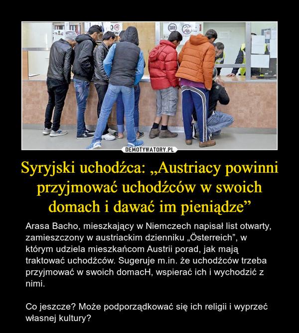 """Syryjski uchodźca: """"Austriacy powinni przyjmować uchodźców w swoich domach i dawać im pieniądze"""" – Arasa Bacho, mieszkający w Niemczech napisał list otwarty, zamieszczony w austriackim dzienniku """"Österreich"""", w którym udziela mieszkańcom Austrii porad, jak mają traktować uchodźców. Sugeruje m.in. że uchodźców trzeba przyjmować w swoich domacH, wspierać ich i wychodzić z nimi. Co jeszcze? Może podporządkować się ich religii i wyprzeć własnej kultury?"""