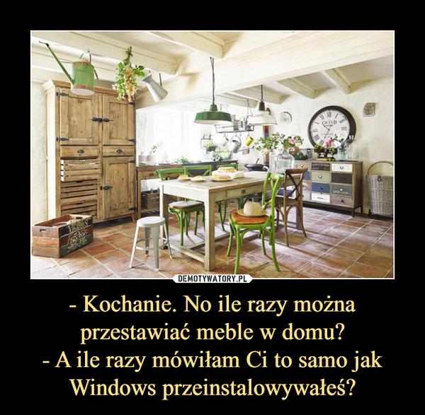 - Kochanie. No ile razy można przestawiać meble w domu?- A ile razy mówiłam Ci to samo jak Windows przeinstalowywałeś? –
