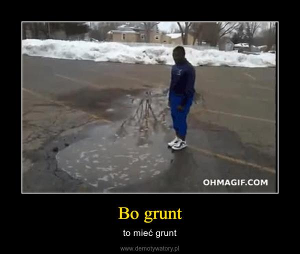 Bo grunt – to mieć grunt