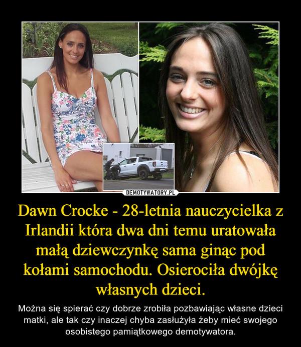 Dawn Crocke - 28-letnia nauczycielka z Irlandii która dwa dni temu uratowała małą dziewczynkę sama ginąc pod kołami samochodu. Osierociła dwójkę własnych dzieci. – Można się spierać czy dobrze zrobiła pozbawiając własne dzieci matki, ale tak czy inaczej chyba zasłużyła żeby mieć swojego osobistego pamiątkowego demotywatora.