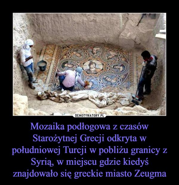 Mozaika podłogowa z czasów Starożytnej Grecji odkryta w południowej Turcji w pobliżu granicy z Syrią, w miejscu gdzie kiedyś znajdowało się greckie miasto Zeugma –